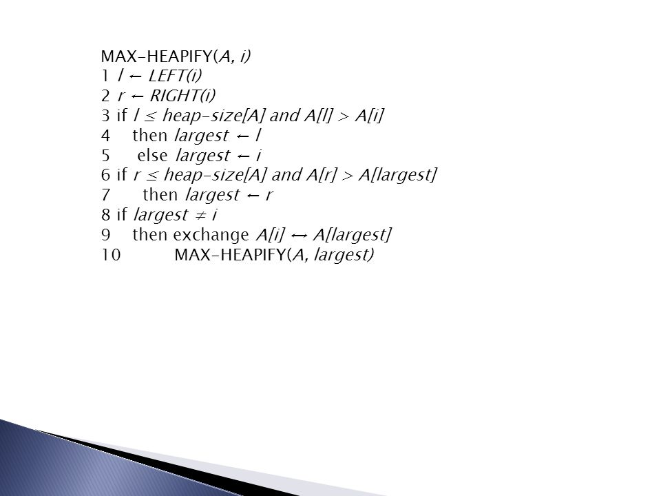 MAX-HEAPIFY(A, i) 1 l ← LEFT(i) 2 r ← RIGHT(i) 3 if l ≤ heap-size[A] and A[l] > A[i] 4 then largest ← l.